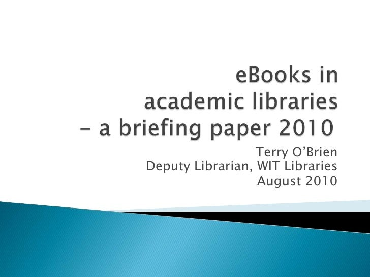 eBooks in academic libraries- a briefing paper 2010<br />Terry O'Brien<br />Deputy Librarian, WIT Libraries<br />August 2...