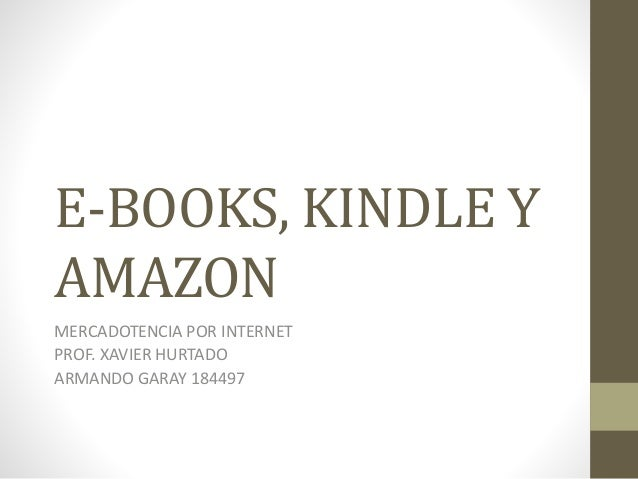 E-BOOKS, KINDLE Y AMAZON MERCADOTENCIA POR INTERNET PROF. XAVIER HURTADO ARMANDO GARAY 184497