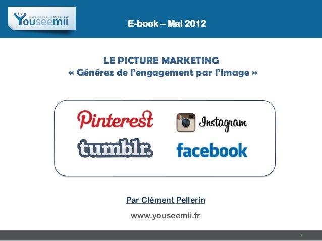 E-book – Mai 2012       LE PICTURE MARKETING« Générez de l'engagement par l'image »           Par Clément Pellerin        ...