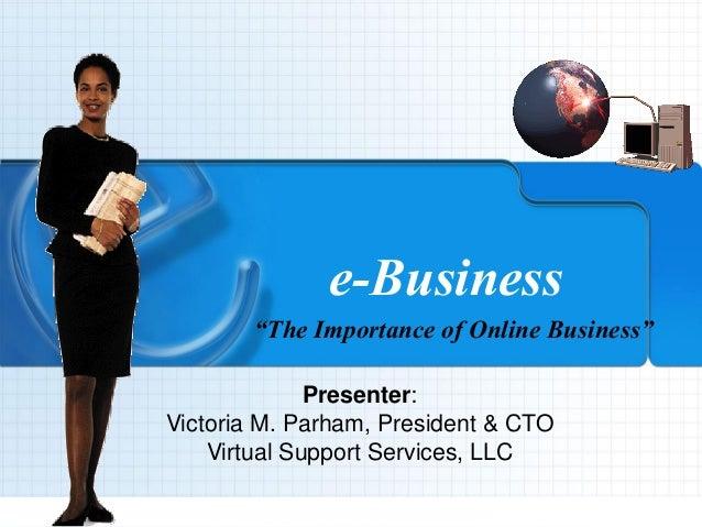 "9/4/2013 VSSCyberOffice.com 1 e-Business ""The Importance of Online Business"" Presenter: Victoria M. Parham, President & CT..."