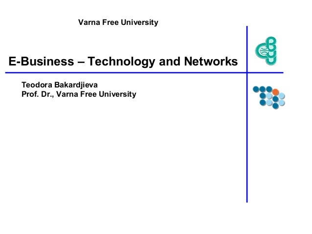 E-Business – Technology and Networks Teodora Bakardjieva Prof. Dr., Varna Free University Varna Free University