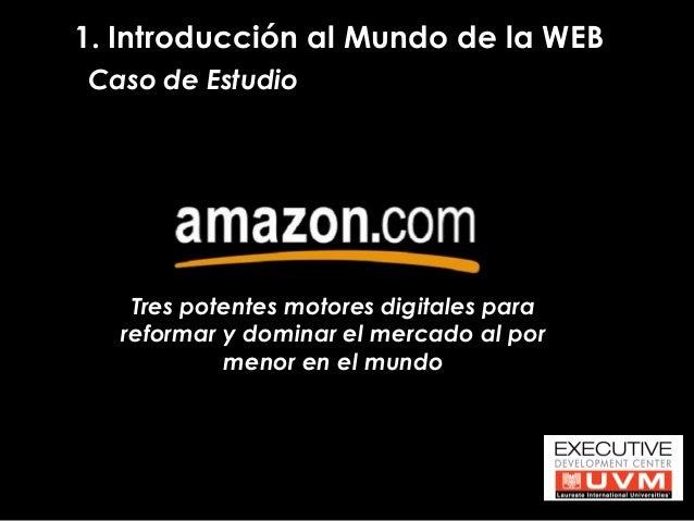 1. Introducción al Mundo de la WEB  Caso de Estudio  Tres potentes motores digitales para reformar y dominar el mercado al...