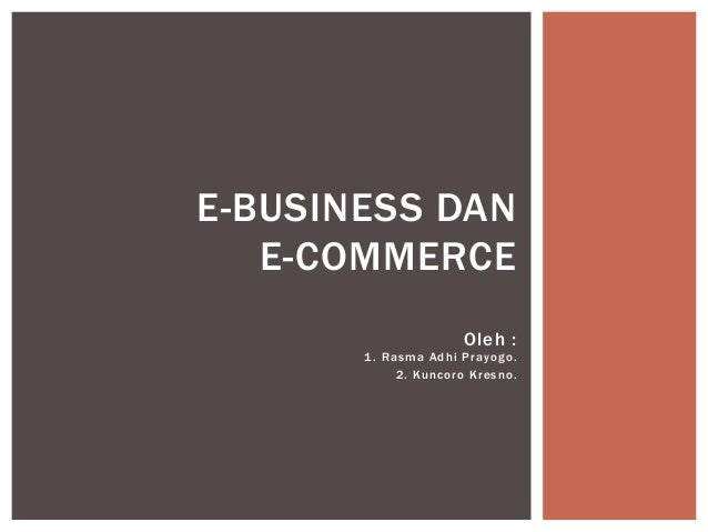 E-BUSINESS DAN E-COMMERCE Oleh : 1 . Rasma Adhi Prayogo. 2. Kuncoro Kresno.