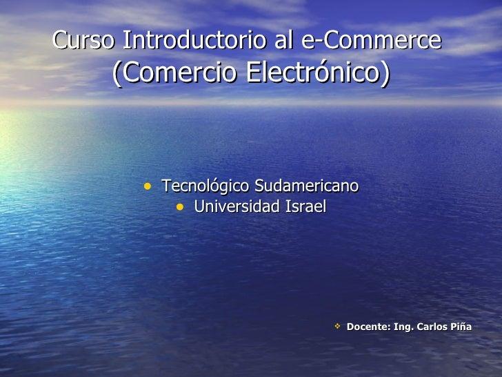 Curso Introductorio al e-Commerce   (Comercio Electrónico) <ul><li>Tecnológico Sudamericano </li></ul><ul><li>Universidad ...