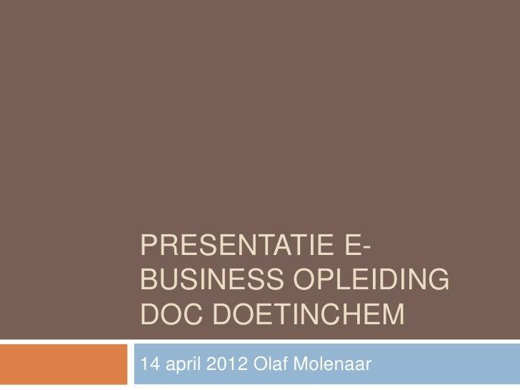 PRESENTATIE E-BUSINESS OPLEIDINGDOC DOETINCHEM14 april 2012 Olaf Molenaar