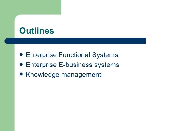 Outlines <ul><li>Enterprise Functional Systems </li></ul><ul><li>Enterprise E-business systems </li></ul><ul><li>Knowledge...