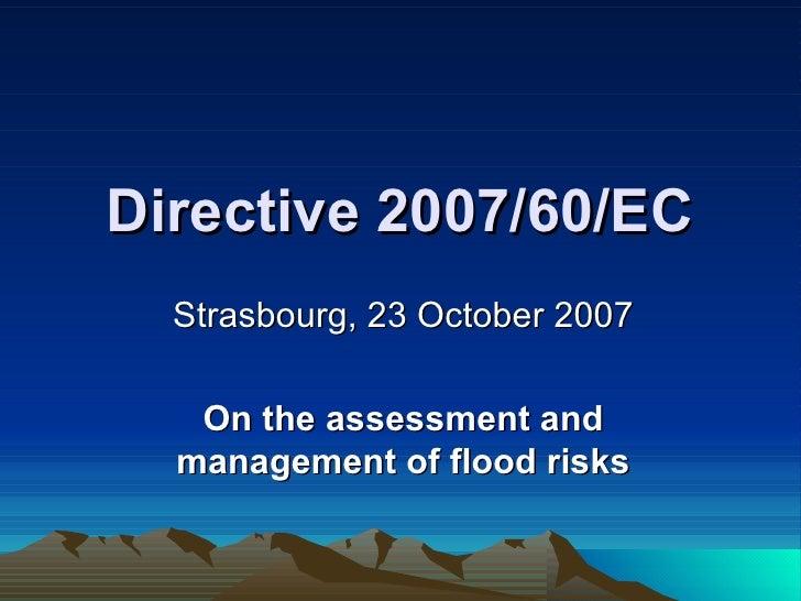 Directive 2007/60/EC Strasbourg, 23 October 2007 On the assessment and management of flood risks