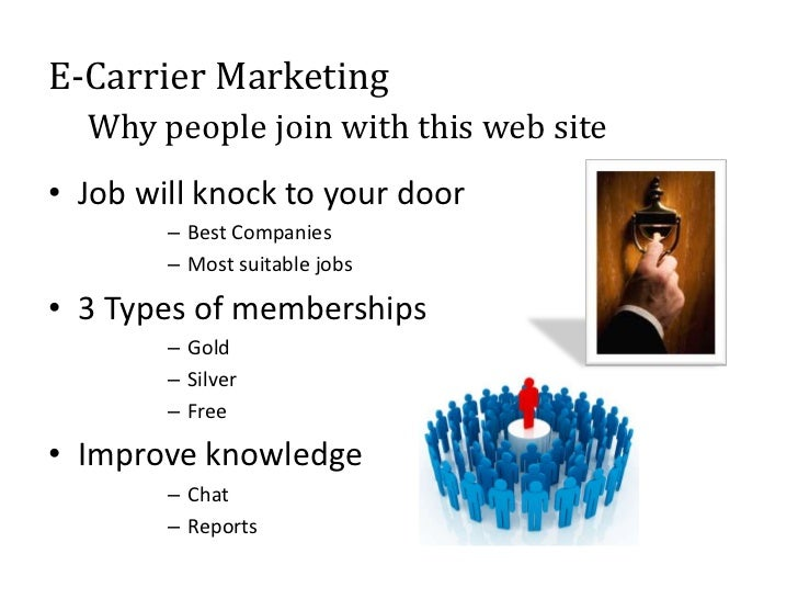 E-Carrier Marketing  Why people join with this web site• Job will knock to your door        – Best Companies        – Most...