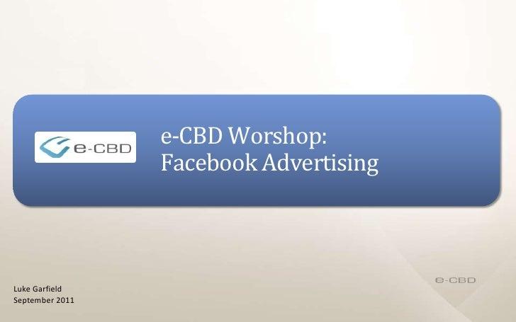 e-CBD Worshop: Facebook Advertising<br />Luke Garfield<br />September 2011<br />