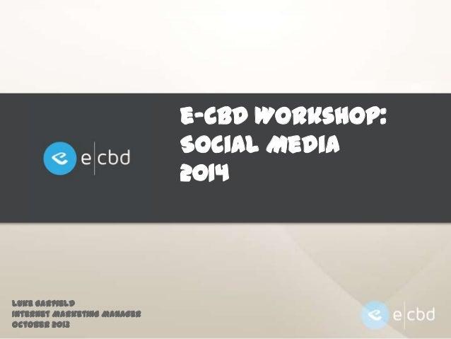 e-CBD Workshop: Social Media 2014  Luke Garfield Internet Marketing Manager October 2013