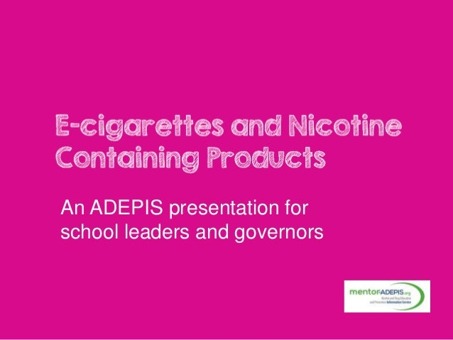 E-cigarettes and Nicotine Containing Products An ADEPIS presentation for school leaders and governors