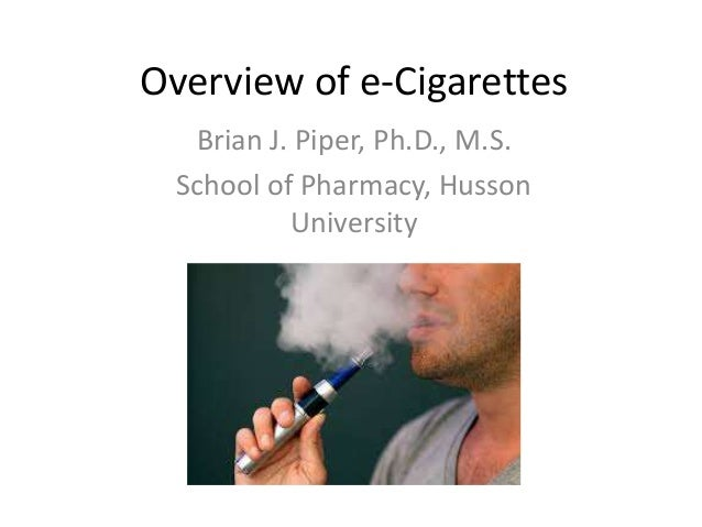 Overview of e-Cigarettes Brian J. Piper, Ph.D., M.S. School of Pharmacy, Husson University