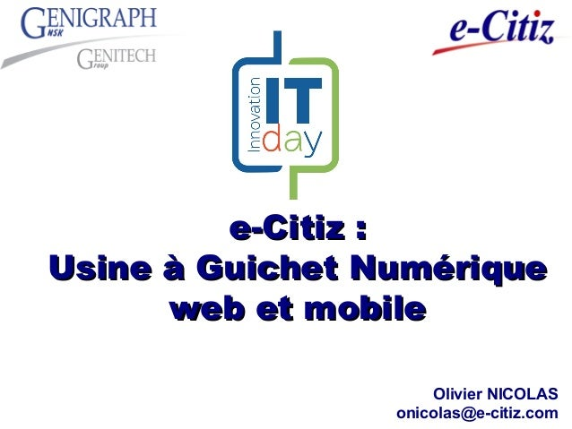 e-Citiz :e-Citiz : Usine à Guichet NumériqueUsine à Guichet Numérique web et mobileweb et mobile Olivier NICOLAS onicolas@...
