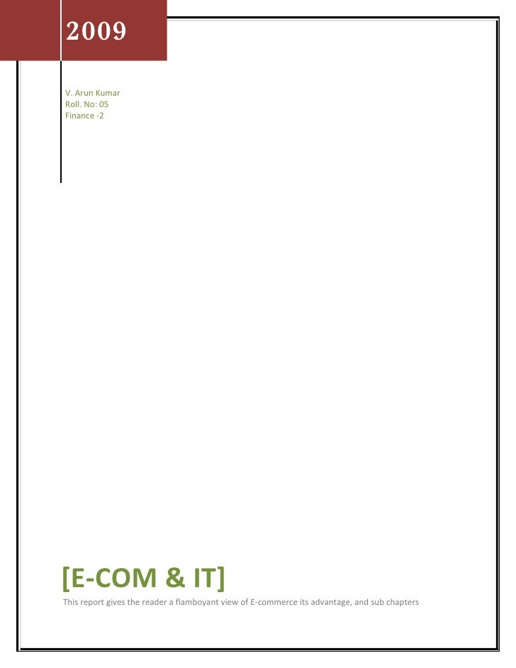 2009 V. Arun Kumar Roll. No: 05 Finance -2     [E-COM & IT] This report gives the reader a flamboyant view of E-commerce i...
