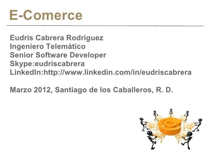 E-ComerceEudris Cabrera RodriguezIngeniero TelemáticoSenior Software DeveloperSkype:eudriscabreraLinkedIn:http://www.linke...