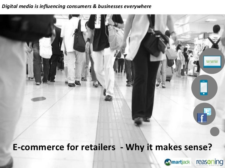 E-commerce for retailers  - Why it makes sense? Digital media is influencing consumers & businesses everywhere