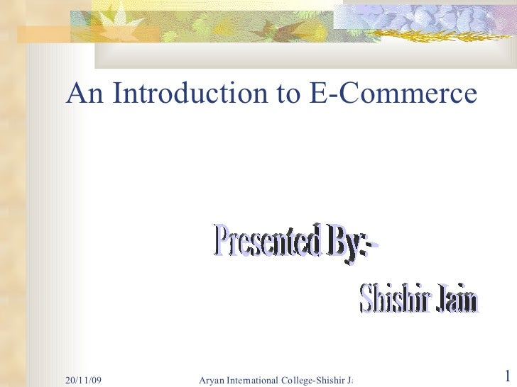 An Introduction to E-Commerce Presented By:- Shishir Jain
