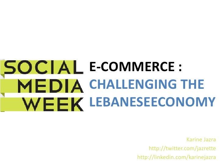 E-COMMERCE :CHALLENGING THELEBANESEECONOMY                          Karine Jazra          http://twitter.com/jazrette     ...