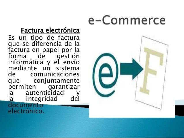 Factura electrónica Es un tipo de factura que se diferencia de la factura en papel por la forma de gestión informática y e...