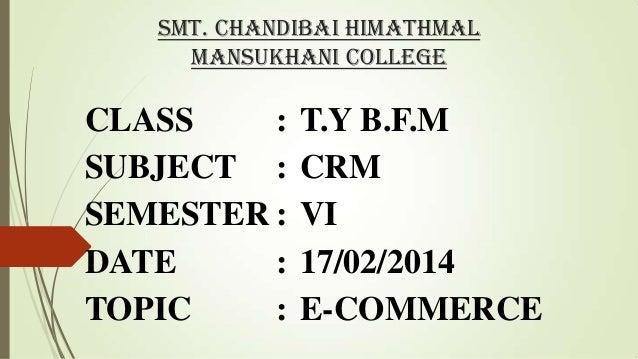 Smt. Chandibai Himathmal Mansukhani College  CLASS : SUBJECT : SEMESTER : DATE : TOPIC :  T.Y B.F.M CRM VI 17/02/2014 E-CO...