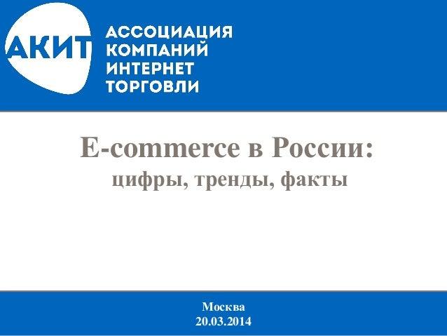 Москва 20.03.2014 E-commerce в России: цифры, тренды, факты