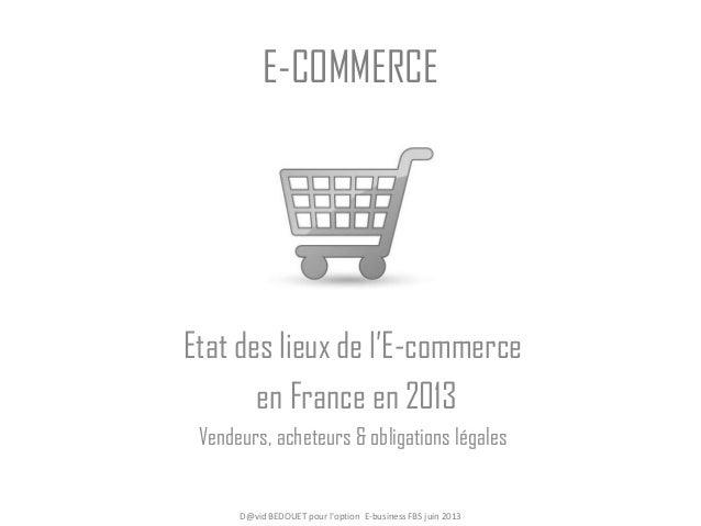 E-COMMERCE Etat des lieux de l'E-commerce en France en 2013 Vendeurs, acheteurs & obligations légales D@vid BEDOUET pour l...