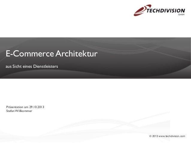 E-Commerce Architektur aus Sicht eines Dienstleisters  Präsentation am 29.10.2013 Stefan Willkommer  © 2013 www.techdivisi...