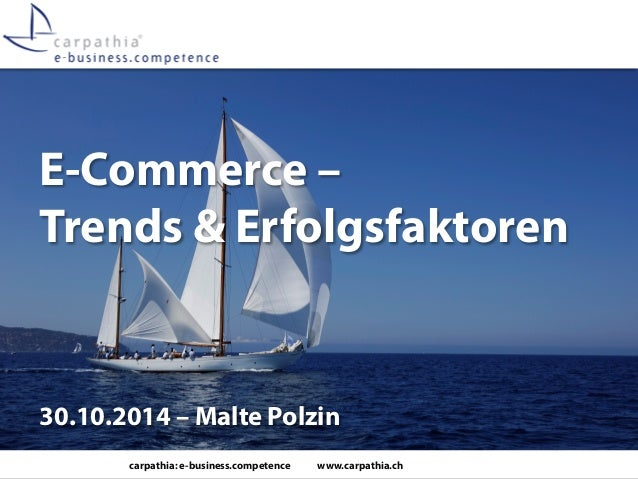 carpathia: e-business.competence www.carpathia.ch  E-Commerce – Trends & Erfolgsfaktoren  30.10.2014 – Malte Polzin