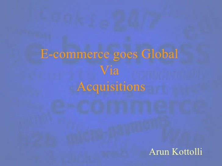 E-commerce goes Global  Via  Acquisitions Arun Kottolli