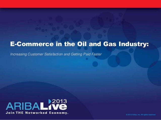 E-Commerce in the Oil and Gas Industry:Increasing Customer Satisfaction and Getting Paid Faster© 2013 Ariba, Inc. All righ...