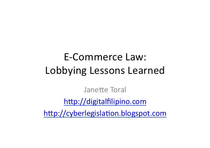 E-­‐Commerce	  Law:	  Lobbying	  Lessons	  Learned	             Jane6e	  Toral	       h6p://digitalfilipino.com	  h6p://cyb...