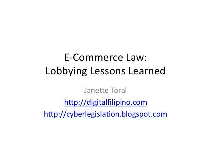 E-‐Commerce Law: Lobbying Lessons Learned            Jane6e Toral      h6p://digitalfilipino.com h6p://cyb...