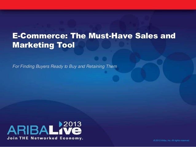 E-Commerce: The Must-Have Sales andMarketing ToolFor Finding Buyers Ready to Buy and Retaining Them© 2013 Ariba, Inc. All ...