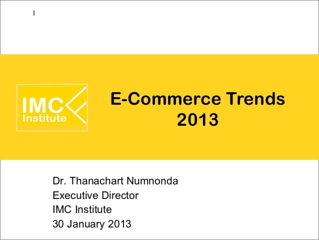 I              E-Commerce Trends                    2013    Dr. Thanachart Numnonda    Executive Director    IMC Institute...