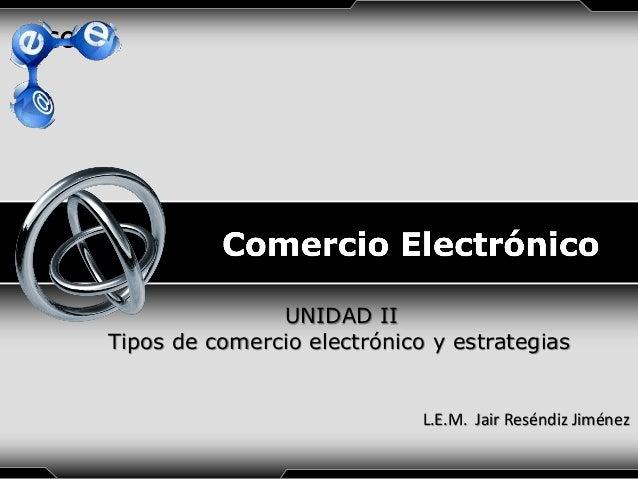 LOGO  UNIDAD II Tipos de comercio electrónico y estrategias  L.E.M. Jair Reséndiz Jiménez