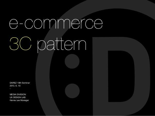 e-commerce 3C pattern DAREZ 10th Seminar 2013. 6. 10 - MEDIA DIVISION UX DESIGN LAB Hanna Lee Manager