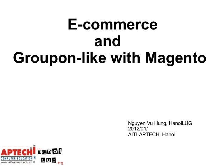 E-commerce  and  Groupon-like with Magento Nguyen Vu Hung, HanoiLUG 2012/01/ AITI-APTECH, Hanoi
