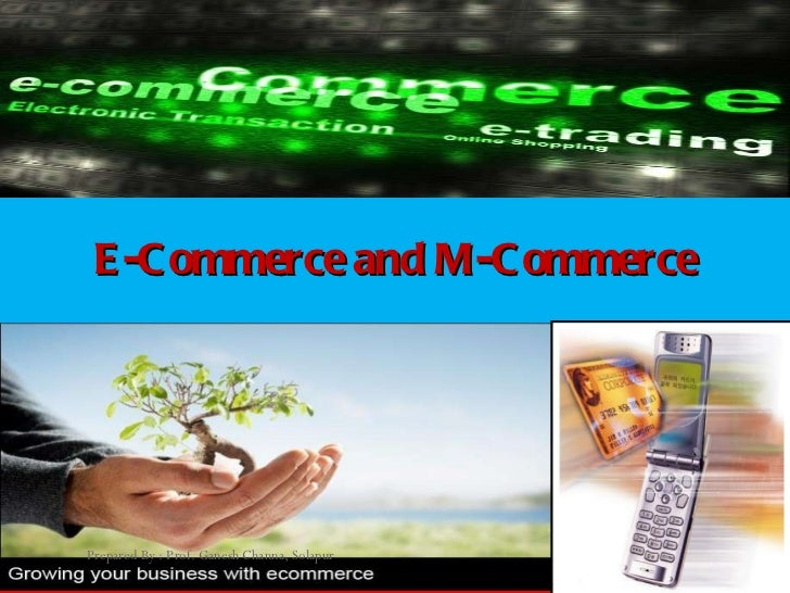 E-Commerce and M-Commerce Prepared By : Prof. Ganesh Channa, Solapur