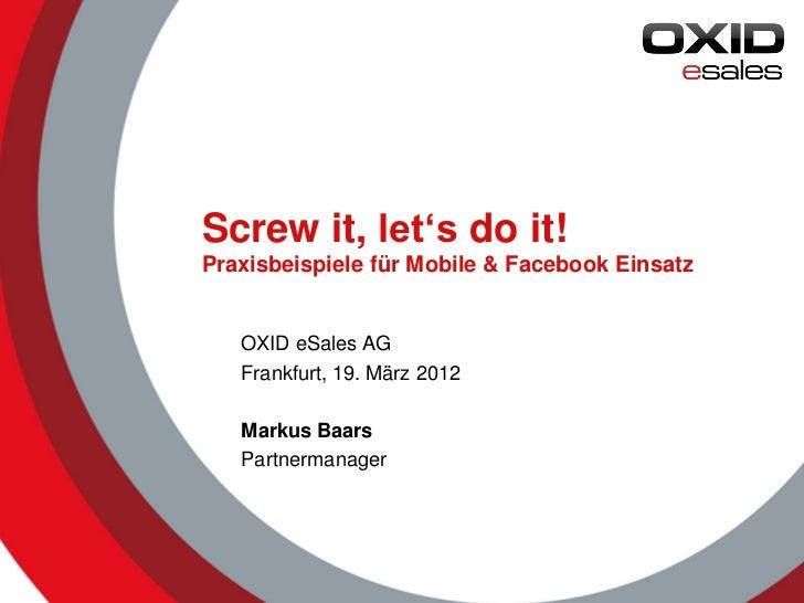 Screw it, let's do it!Praxisbeispiele für Mobile & Facebook Einsatz   OXID eSales AG   Frankfurt, 19. März 2012   Markus B...