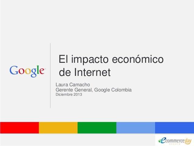 El impacto económico de Internet Laura Camacho Gerente General, Google Colombia Diciembre 2013  Google Confidential and Pr...
