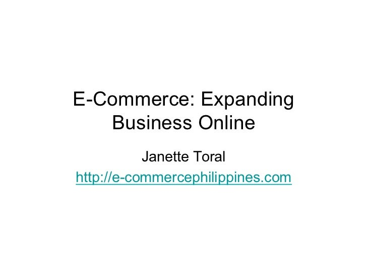 E-Commerce: Expanding   Business Online           Janette Toralhttp://e-commercephilippines.com