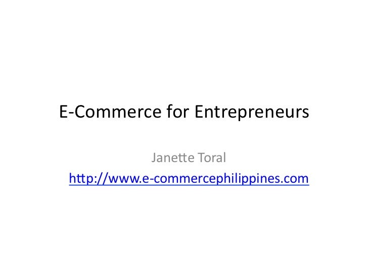 E-­‐Commerce	  for	  Entrepreneurs	                Jane2e	  Toral	   h2p://www.e-­‐commercephilippines.com