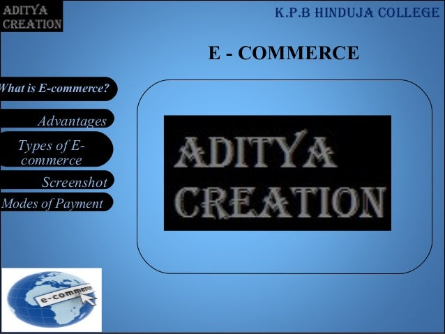 Types of E- commerce Modes of Payment Screenshot Advantages What is E-commerce? E - COMMERCE K.p.b Hinduja college