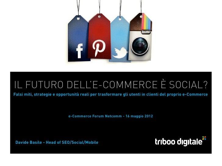 IL FUTURO DELL'E-COMMERCE È SOCIAL?Falsi miti, strategie e opportunità reali pertrasformare gli utenti in clienti del pro...