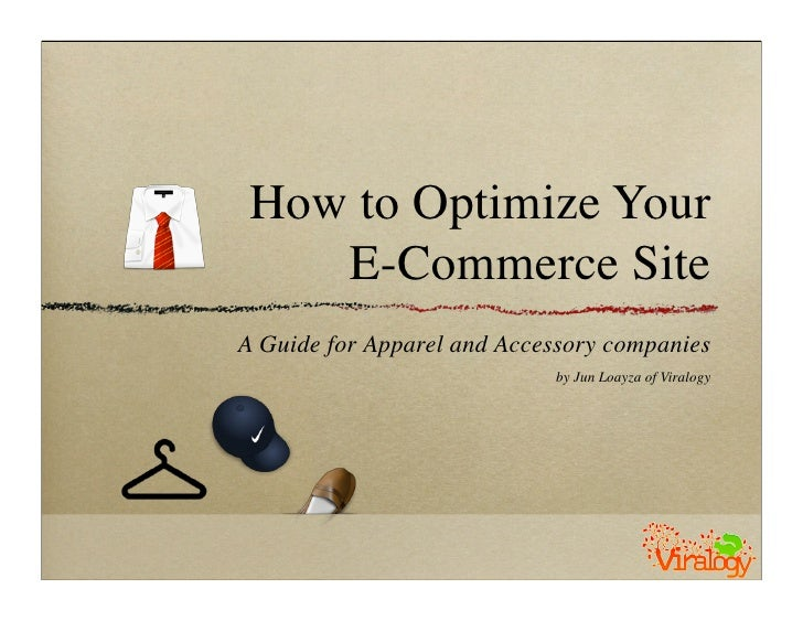 How to Optimize Your     E-Commerce Site A Guide for Apparel and Accessory companies                             by Jun Lo...