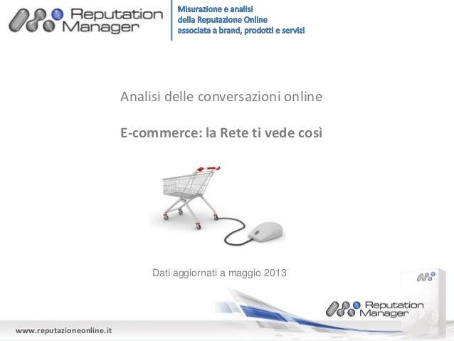 www.reputazioneonline.it Analisi delle conversazioni online E-commerce: la Rete ti vede così Dati aggiornati a maggio 2013