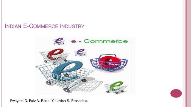 INDIAN E-COMMERCE INDUSTRY Swayam D. Faiz A. Reetu Y. Lavish S. Prakash s.