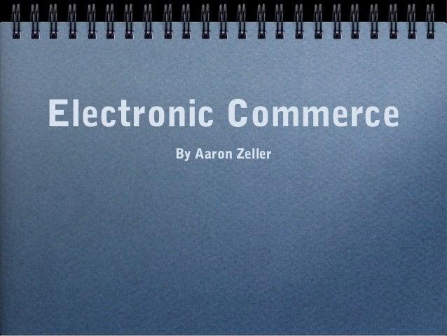 Electronic Commerce      By Aaron Zeller