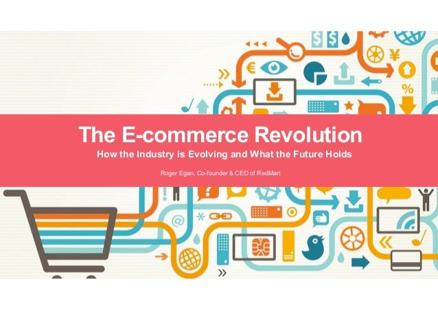 How the Industry is Evolving and What the Future Holds The E-commerce Revolution Roger Egan, Co-founder & CEO of RedMart