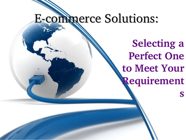 E­commerce Solutions:                Selecting a                Perfect One               to Meet Your               Requi...